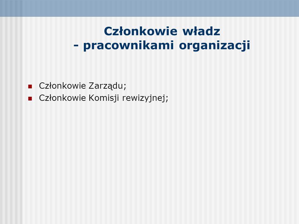 Członkowie władz - pracownikami organizacji Członkowie Zarządu; Członkowie Komisji rewizyjnej;