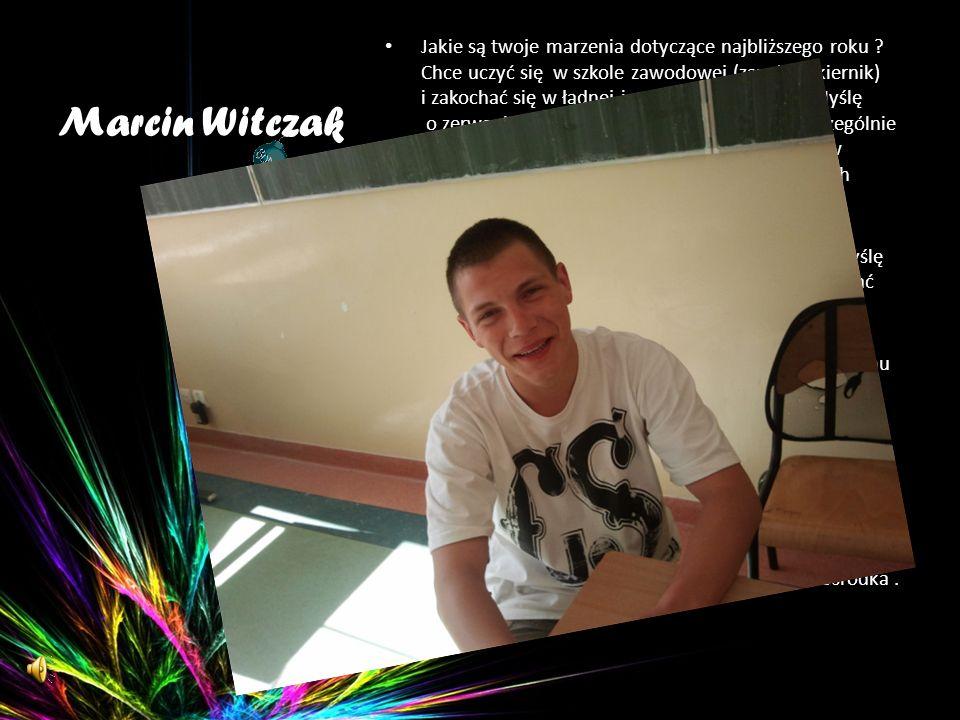 Marcin Witczak Jakie są twoje marzenia dotyczące najbliższego roku ? Chce uczyć się w szkole zawodowej (zawód lakiernik) i zakochać się w ładnej i mąd