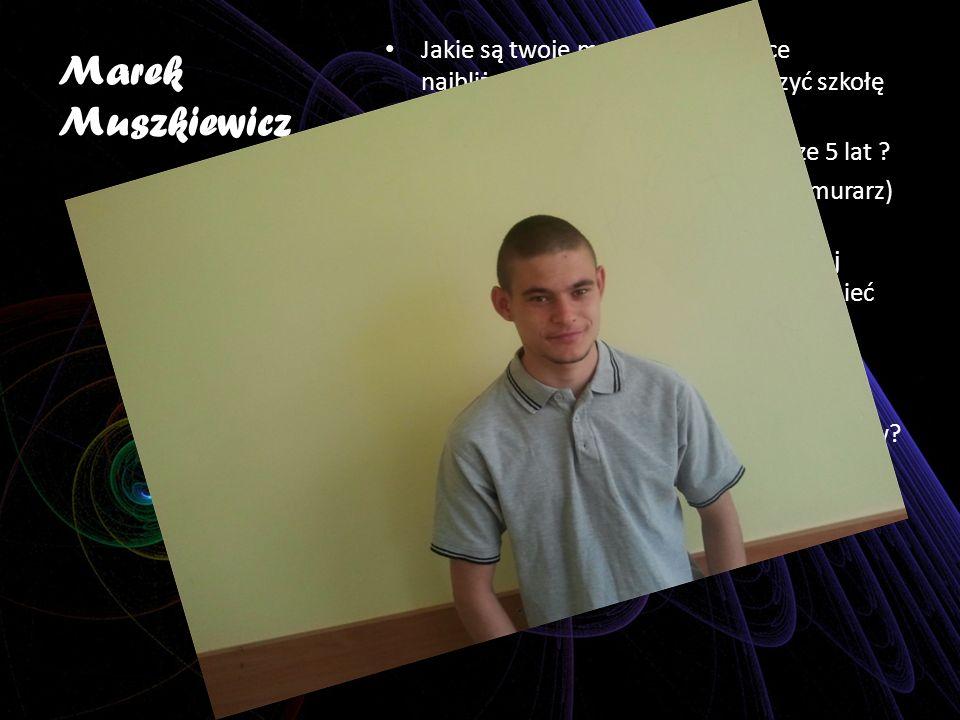 Marek Muszkiewicz Jakie są twoje marzenia dotyczące najbliższego roku ? Pragnę skończyć szkołę wyremontować mieszkanie. Jakie są twoje marzenia na naj