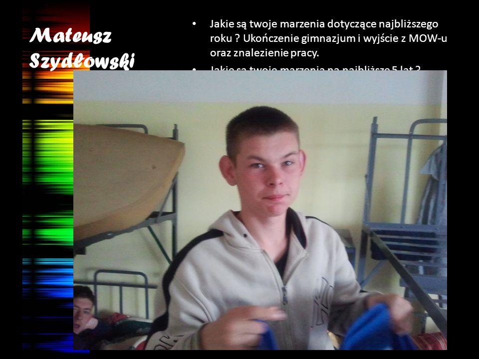 Mateusz Szydłowski Jakie są twoje marzenia dotyczące najbliższego roku ? Ukończenie gimnazjum i wyjście z MOW-u oraz znalezienie pracy. Jakie są twoje