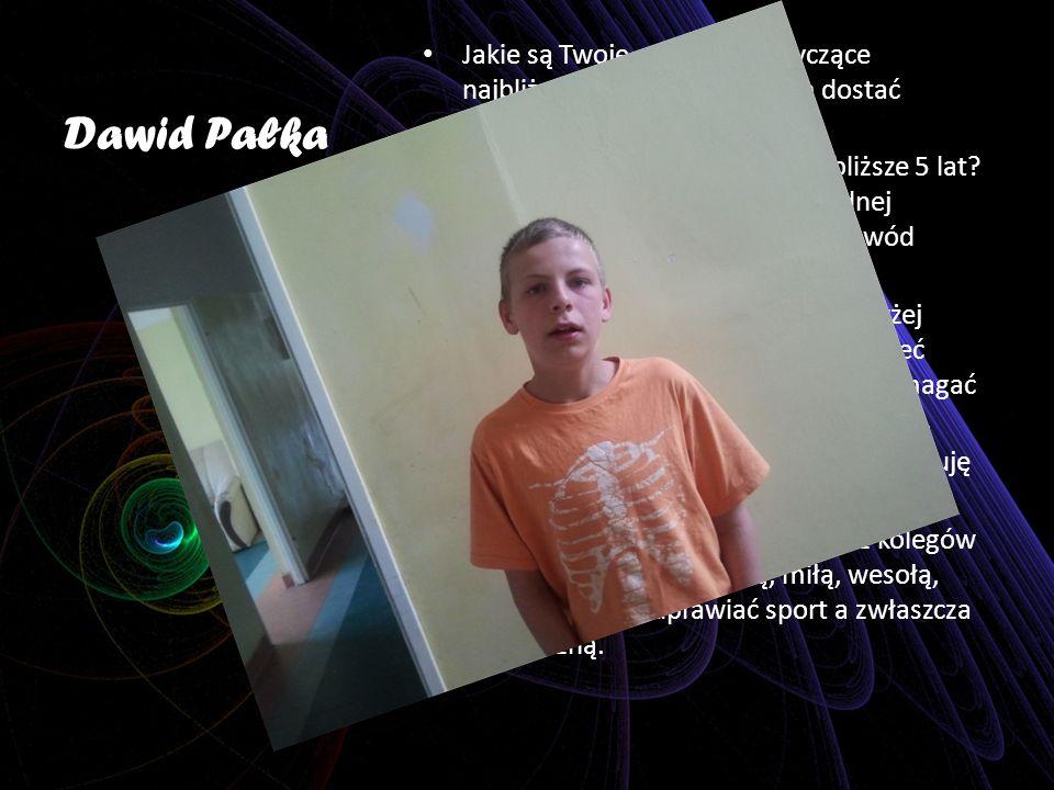 Dawid Pałka Jakie są Twoje marzenia dotyczące najbliższego roku? Chciałbym dostać urlopowanie z Ośrodka. Jakie są Twoje marzenia na najbliższe 5 lat?