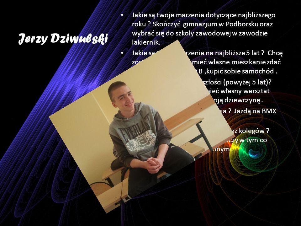 Jerzy Dziwulski Jakie są twoje marzenia dotyczące najbliższego roku ? Skończyć gimnazjum w Podborsku oraz wybrać się do szkoły zawodowej w zawodzie la