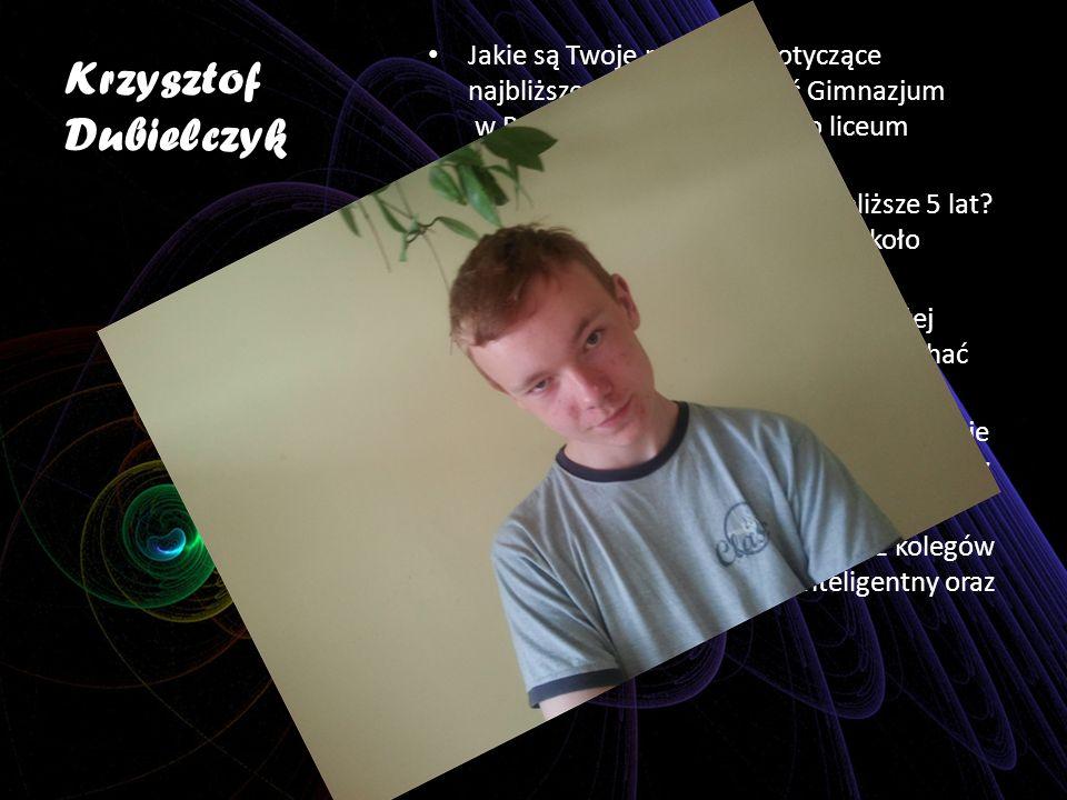 Krzysztof Dubielczyk Jakie są Twoje marzenia dotyczące najbliższego roku? Skończyć Gimnazjum w Podborsku potem pójść do liceum o kierunku informatyczn