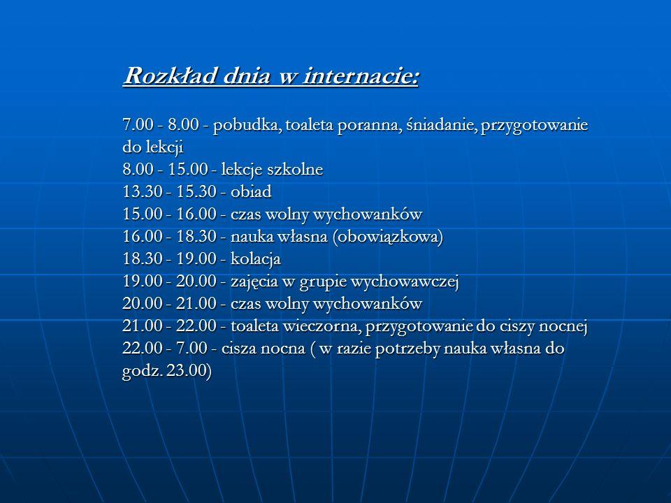 Rozkład dnia w internacie: 7.00 - 8.00 - pobudka, toaleta poranna, śniadanie, przygotowanie do lekcji 8.00 - 15.00 - lekcje szkolne 13.30 - 15.30 - obiad 15.00 - 16.00 - czas wolny wychowanków 16.00 - 18.30 - nauka własna (obowiązkowa) 18.30 - 19.00 - kolacja 19.00 - 20.00 - zajęcia w grupie wychowawczej 20.00 - 21.00 - czas wolny wychowanków 21.00 - 22.00 - toaleta wieczorna, przygotowanie do ciszy nocnej 22.00 - 7.00 - cisza nocna ( w razie potrzeby nauka własna do godz.