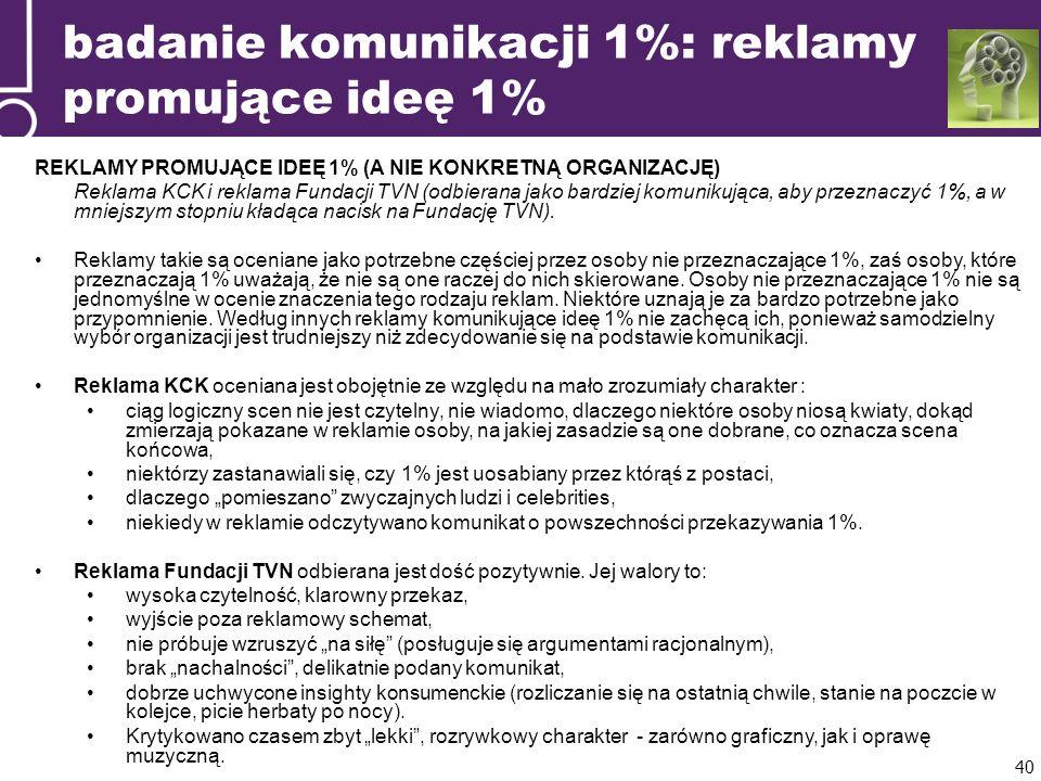 badanie komunikacji 1%: reklamy promujące ideę 1% REKLAMY PROMUJĄCE IDEĘ 1% (A NIE KONKRETNĄ ORGANIZACJĘ) Reklama KCK i reklama Fundacji TVN (odbierana jako bardziej komunikująca, aby przeznaczyć 1%, a w mniejszym stopniu kładąca nacisk na Fundację TVN).