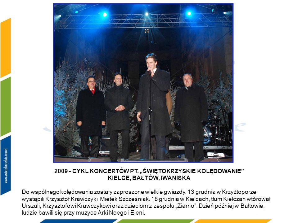 2009 2009 - CYKL KONCERTÓW PT. ŚWIĘTOKRZYSKIE KOLĘDOWANIE KIELCE, BAŁTÓW, IWANISKA Do wspólnego kolędowania zostały zaproszone wielkie gwiazdy. 13 gru