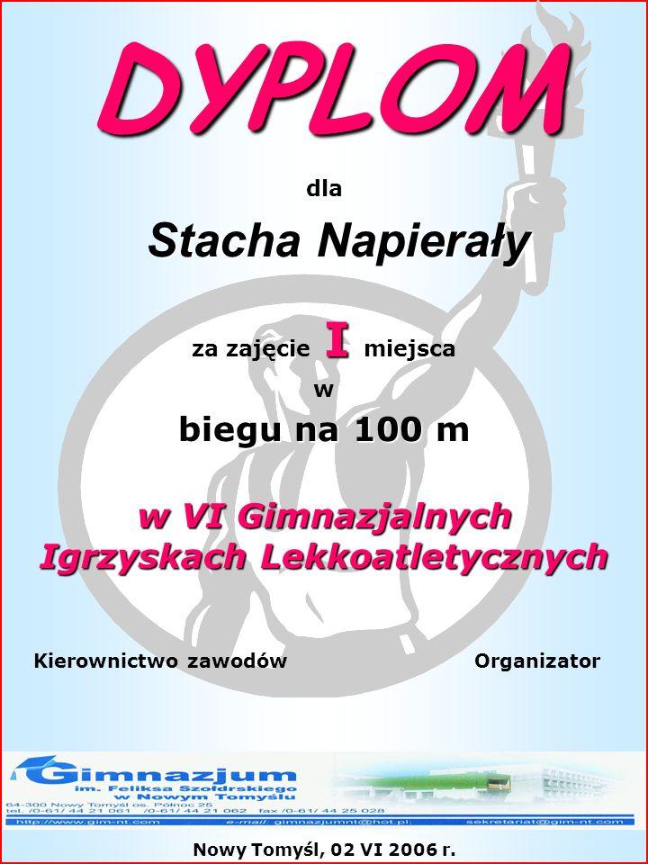 DYPLOM dla Stacha Napierały Stacha Napierały I za zajęcie I miejsca w biegu na 100 m w VI Gimnazjalnych Igrzyskach Lekkoatletycznych Kierownictwo zawo