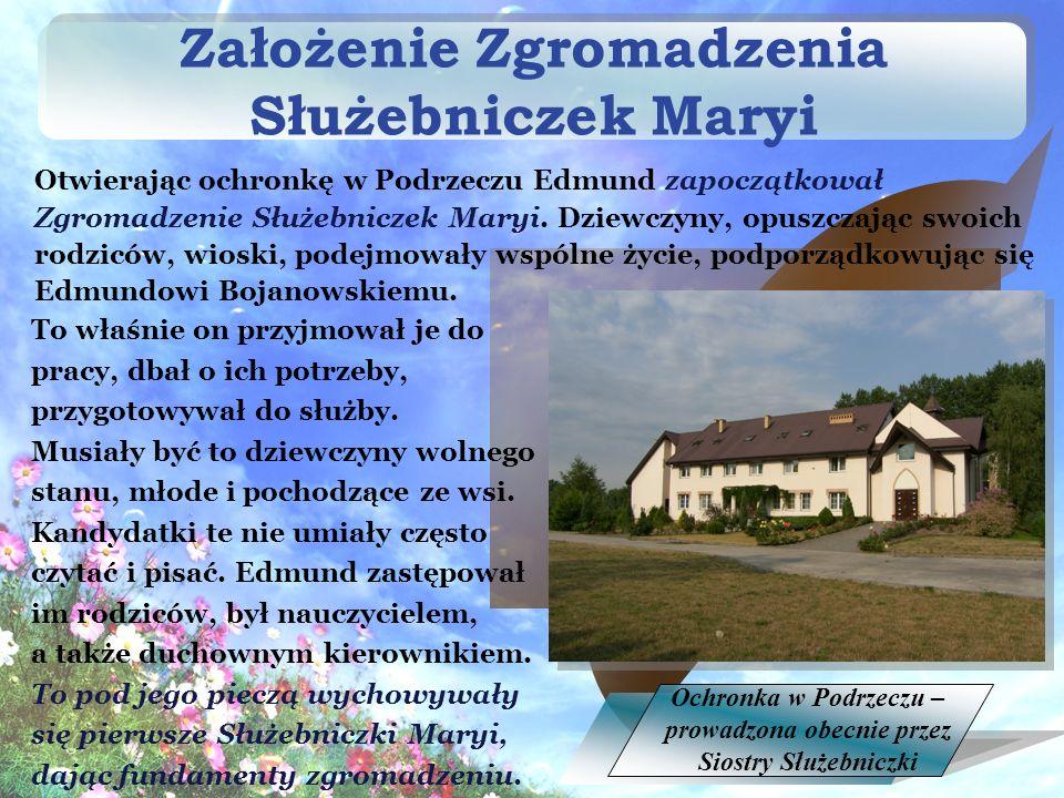 Założenie Zgromadzenia Służebniczek Maryi To właśnie on przyjmował je do pracy, dbał o ich potrzeby, przygotowywał do służby.