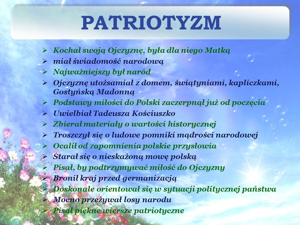 Kochał swoją Ojczyznę, była dla niego Matką miał świadomość narodową Najważniejszy był naród Ojczyznę utożsamiał z domem, świątyniami, kapliczkami, Gostyńską Madonną Podstawy miłości do Polski zaczerpnął już od poczęcia Uwielbiał Tadeusza Kościuszko Zbierał materiały o wartości historycznej Troszczył się o ludowe pomniki mądrości narodowej Ocalił od zapomnienia polskie przysłowia Starał się o nieskażoną mowę polską Pisał, by podtrzymywać miłość do Ojczyzny Bronił kraj przed germanizacją Doskonale orientował się w sytuacji politycznej państwa Mocno przeżywał losy narodu Pisał piękne wiersze patriotyczne PATRIOTYZM