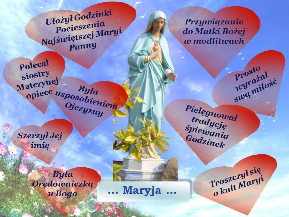 … Maryja … Szerzył Jej imię Prosto wyrażał swą miłość Pielęgnował tradycję śpiewania Godzinek Troszczył się o kult Maryi Ułożył Godzinki Pocieszenia Najświętszej Maryi Panny Była usposobieniem Ojczyzny Była Orędowniczką u Boga Przywiązanie do Matki Bożej w modlitwach Polecał siostry Matczynej opiece