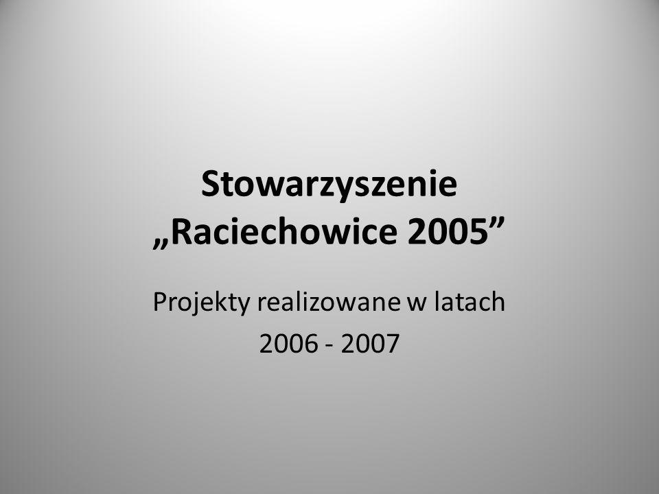 Stowarzyszenie Raciechowice 2005 Projekty realizowane w latach 2006 - 2007