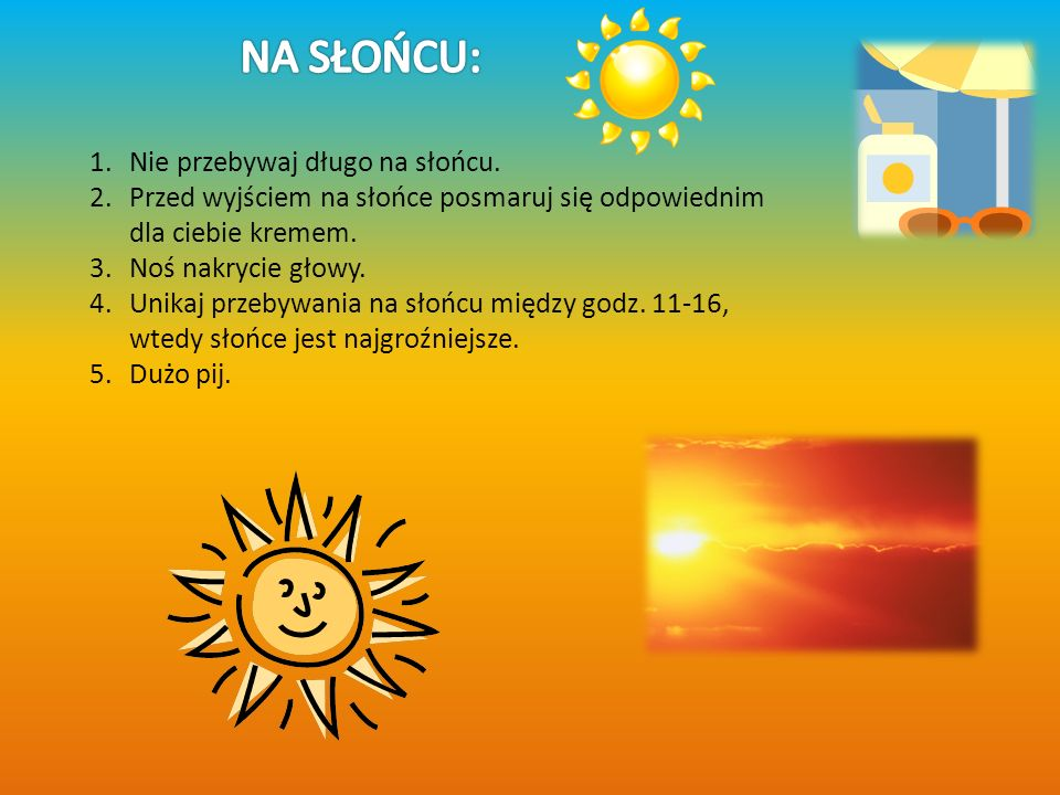 1.Nie przebywaj długo na słońcu. 2.Przed wyjściem na słońce posmaruj się odpowiednim dla ciebie kremem. 3.Noś nakrycie głowy. 4.Unikaj przebywania na