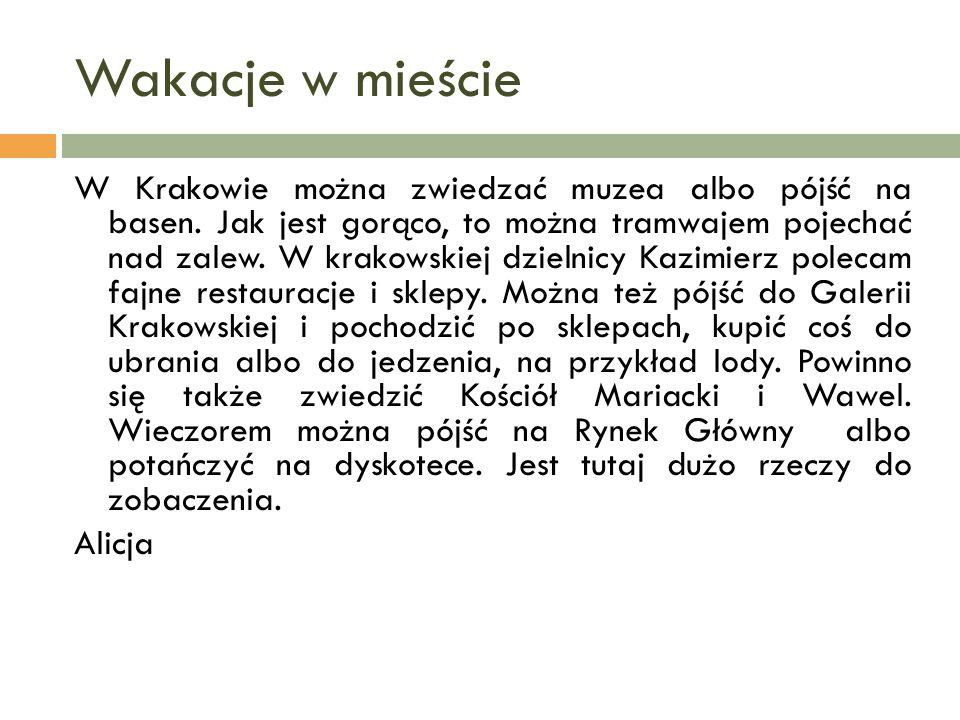 Wakacje w mieście W Krakowie można zwiedzać muzea albo pójść na basen. Jak jest gorąco, to można tramwajem pojechać nad zalew. W krakowskiej dzielnicy