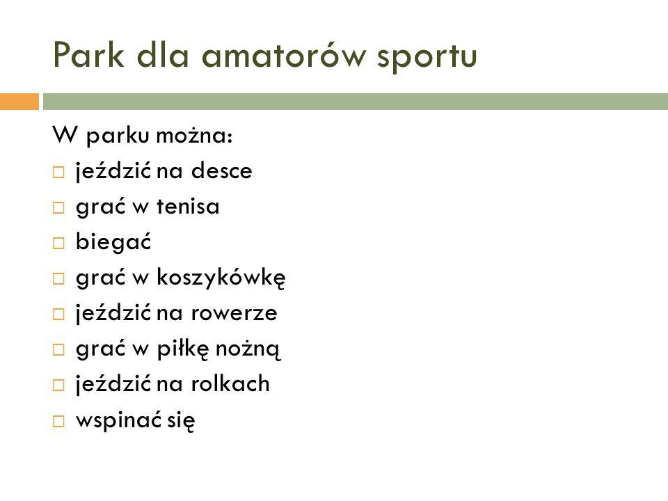 Park dla amatorów sportu W parku można: jeździć na desce grać w tenisa biegać grać w koszykówkę jeździć na rowerze grać w piłkę nożną jeździć na rolka