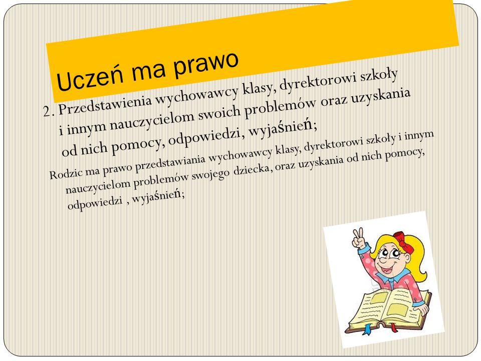 2. Przedstawienia wychowawcy klasy, dyrektorowi szkoły i innym nauczycielom swoich problemów oraz uzyskania od nich pomocy, odpowiedzi, wyja ś nie ń ;