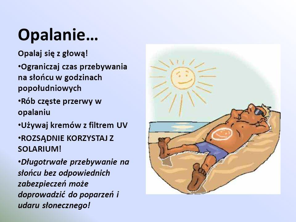 Opalanie… Opalaj się z głową! Ograniczaj czas przebywania na słońcu w godzinach popołudniowych Rób częste przerwy w opalaniu Używaj kremów z filtrem U