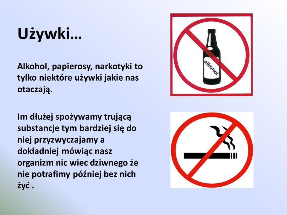 Używki… Alkohol, papierosy, narkotyki to tylko niektóre używki jakie nas otaczają. Im dłużej spożywamy trującą substancje tym bardziej się do niej prz