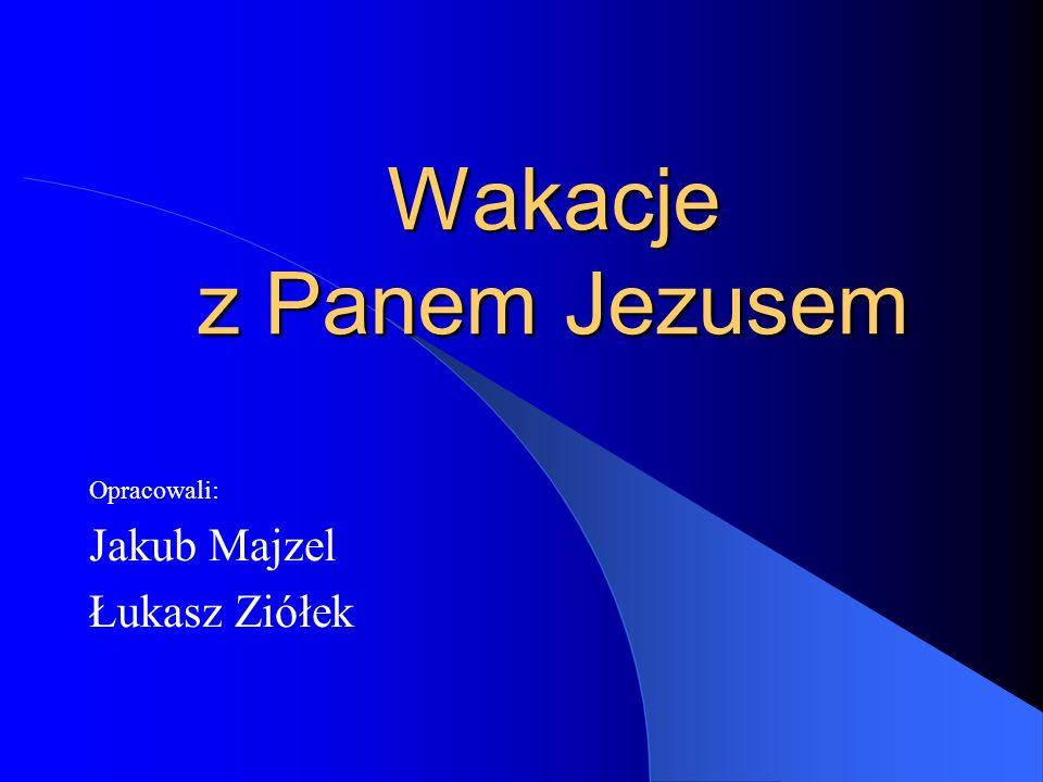 Wakacje z Panem Jezusem Opracowali: Jakub Majzel Łukasz Ziółek