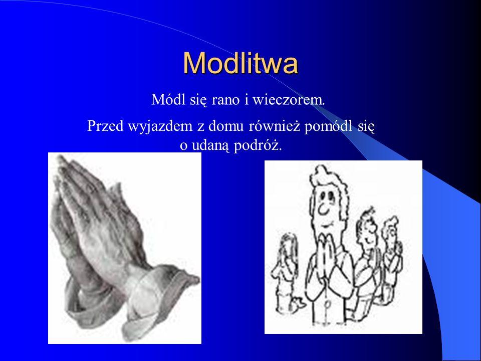 Modlitwa Módl się rano i wieczorem. Przed wyjazdem z domu również pomódl się o udaną podróż.