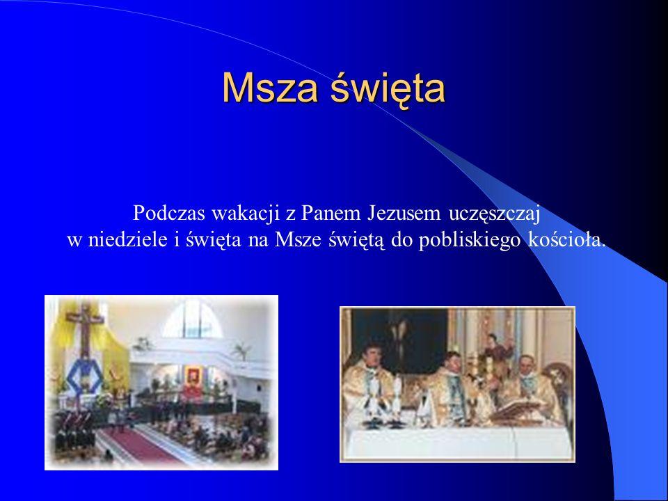 Msza święta Podczas wakacji z Panem Jezusem uczęszczaj w niedziele i święta na Msze świętą do pobliskiego kościoła.