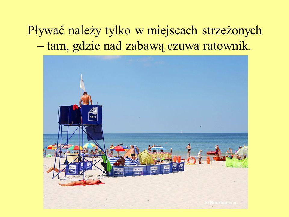 Pływać należy tylko w miejscach strzeżonych – tam, gdzie nad zabawą czuwa ratownik.