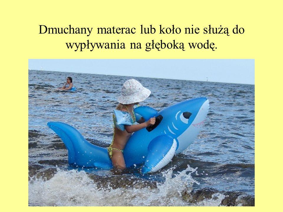 Dmuchany materac lub koło nie służą do wypływania na głęboką wodę.