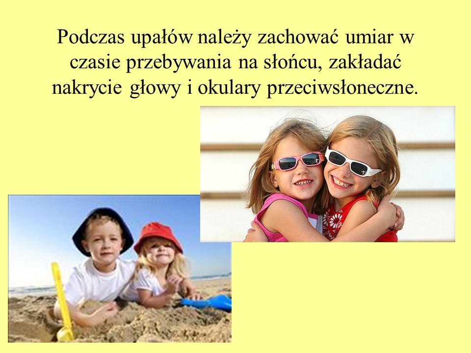 Podczas upałów należy zachować umiar w czasie przebywania na słońcu, zakładać nakrycie głowy i okulary przeciwsłoneczne.