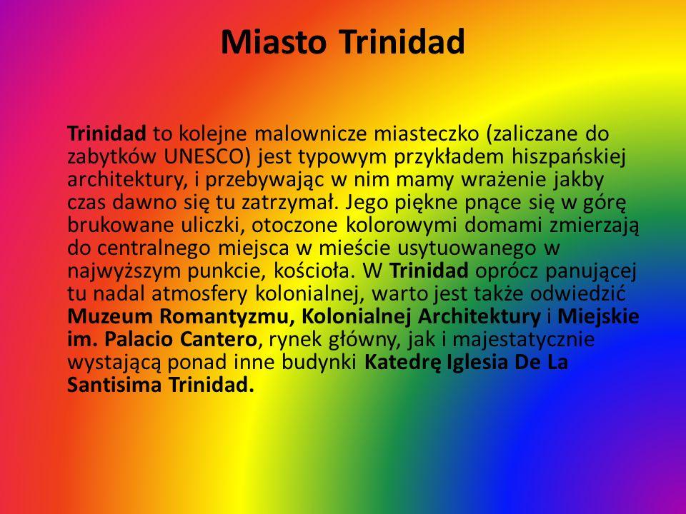 Miasto Trinidad Trinidad to kolejne malownicze miasteczko (zaliczane do zabytków UNESCO) jest typowym przykładem hiszpańskiej architektury, i przebywa