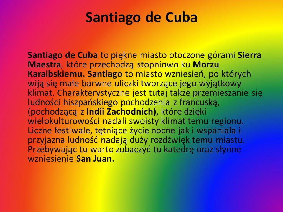 Santiago de Cuba Santiago de Cuba to piękne miasto otoczone górami Sierra Maestra, które przechodzą stopniowo ku Morzu Karaibskiemu. Santiago to miast