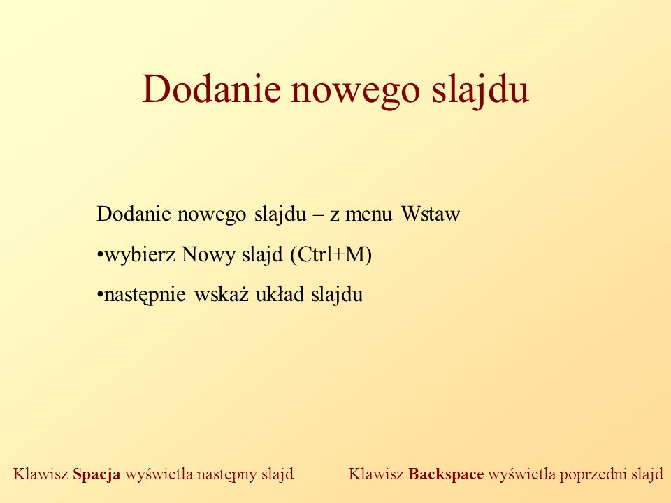Dodanie nowego slajdu Dodanie nowego slajdu – z menu Wstaw wybierz Nowy slajd (Ctrl+M) następnie wskaż układ slajdu Klawisz Spacja wyświetla następny