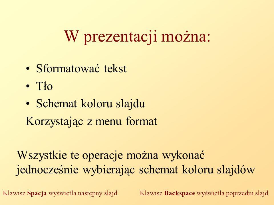 W prezentacji można: Sformatować tekst Tło Schemat koloru slajdu Korzystając z menu format Wszystkie te operacje można wykonać jednocześnie wybierając