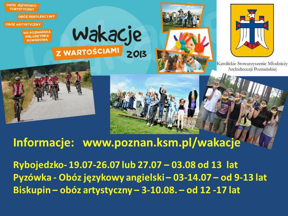 Informacje: www.poznan.ksm.pl/wakacje Rybojedzko- 19.07-26.07 lub 27.07 – 03.08 od 13 lat Pyzówka - Obóz językowy angielski – 03-14.07 – od 9-13 lat Biskupin – obóz artystyczny – 3-10.08.