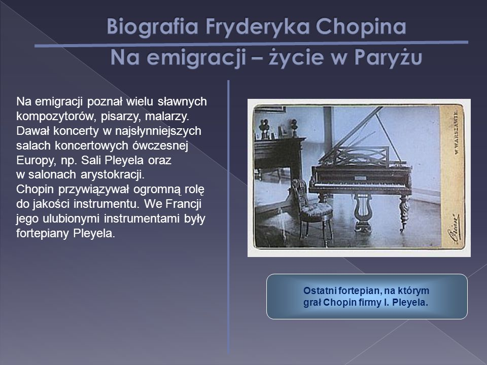 Ostatni fortepian, na którym grał Chopin firmy I. Pleyela. Na emigracji poznał wielu sławnych kompozytorów, pisarzy, malarzy. Dawał koncerty w najsłyn
