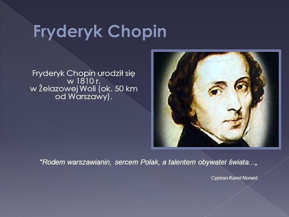 Fryderyk Chopin urodził się w 1810 r. w Żelazowej Woli (ok. 50 km od Warszawy).