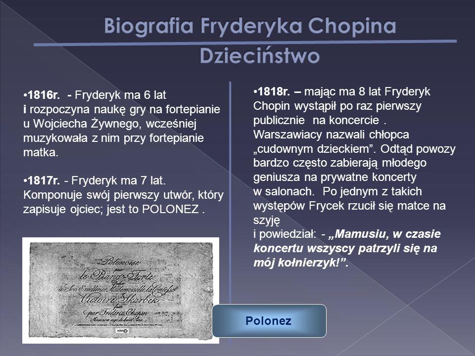 1816r. - Fryderyk ma 6 lat i rozpoczyna naukę gry na fortepianie u Wojciecha Żywnego, wcześniej muzykowała z nim przy fortepianie matka. 1817r. - Fryd