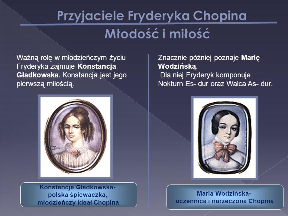 Ważną rolę w młodzieńczym życiu Fryderyka zajmuje Konstancja Gładkowska. Konstancja jest jego pierwszą miłością. Znacznie później poznaje Marię Wodziń