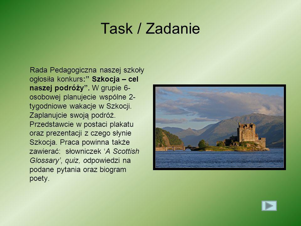 Task / Zadanie Rada Pedagogiczna naszej szkoły ogłosiła konkurs: Szkocja – cel naszej podróży. W grupie 6- osobowej planujecie wspólne 2- tygodniowe w