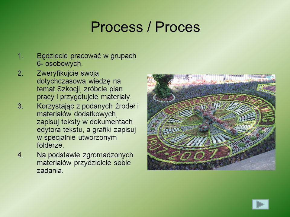 Process / Proces 1.Będziecie pracować w grupach 6- osobowych. 2.Zweryfikujcie swoją dotychczasową wiedzę na temat Szkocji, zróbcie plan pracy i przygo
