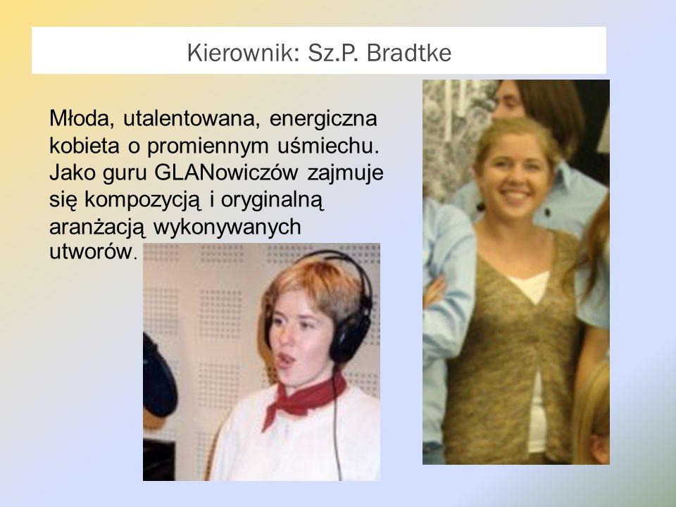 Kierownik: Sz.P. Bradtke Młoda, utalentowana, energiczna kobieta o promiennym uśmiechu. Jako guru GLANowiczów zajmuje się kompozycją i oryginalną aran