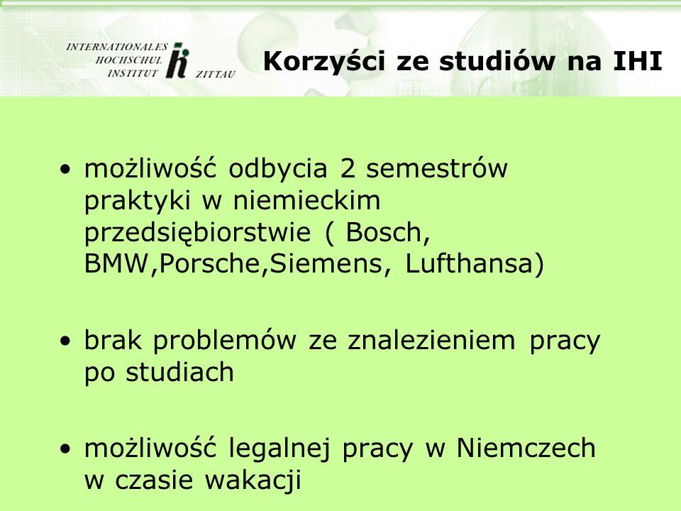 Korzyści ze studiów na IHI możliwość odbycia 2 semestrów praktyki w niemieckim przedsiębiorstwie ( Bosch, BMW,Porsche,Siemens, Lufthansa) brak problem