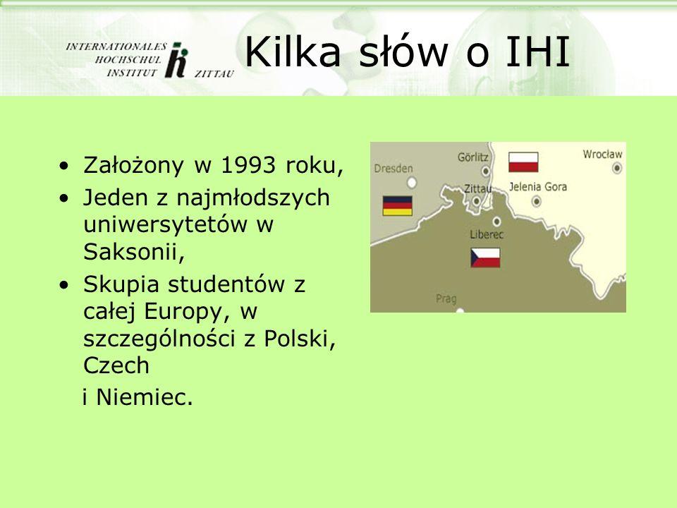 Kilka słów o IHI Założony w 1993 roku, Jeden z najmłodszych uniwersytetów w Saksonii, Skupia studentów z całej Europy, w szczególności z Polski, Czech
