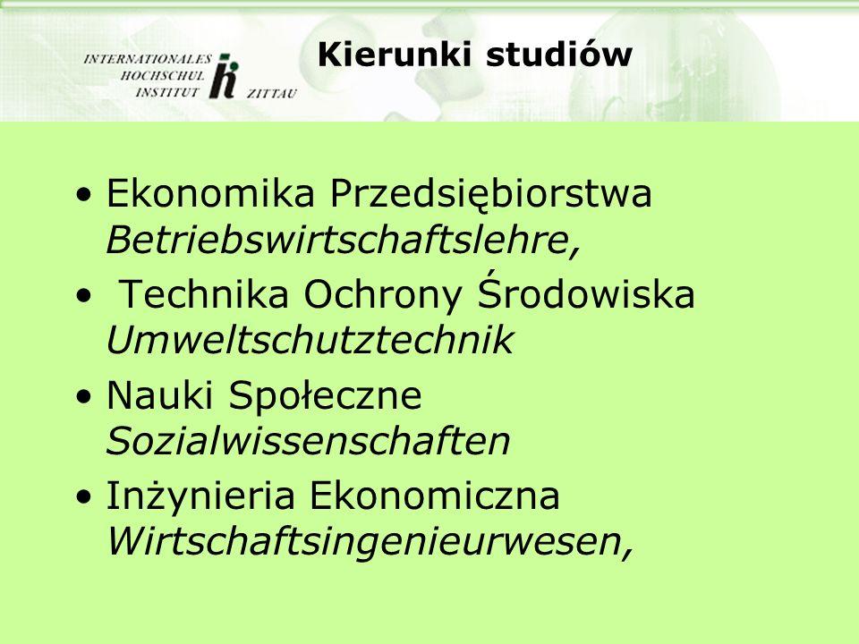 Kierunki studiów Ekonomika Przedsiębiorstwa Betriebswirtschaftslehre, Technika Ochrony Środowiska Umweltschutztechnik Nauki Społeczne Sozialwissenschaften Inżynieria Ekonomiczna Wirtschaftsingenieurwesen,