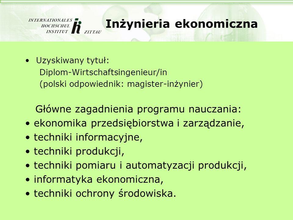 Inżynieria ekonomiczna Uzyskiwany tytuł: Diplom-Wirtschaftsingenieur/in (polski odpowiednik: magister-inżynier) Główne zagadnienia programu nauczania: ekonomika przedsiębiorstwa i zarządzanie, techniki informacyjne, techniki produkcji, techniki pomiaru i automatyzacji produkcji, informatyka ekonomiczna, techniki ochrony środowiska.
