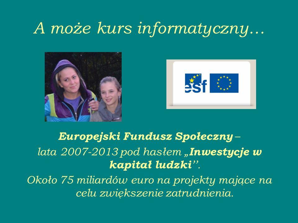 A może kurs informatyczny… Europejski Fundusz Społeczny – lata 2007-2013 pod hasłem Inwestycje w kapitał ludzki.