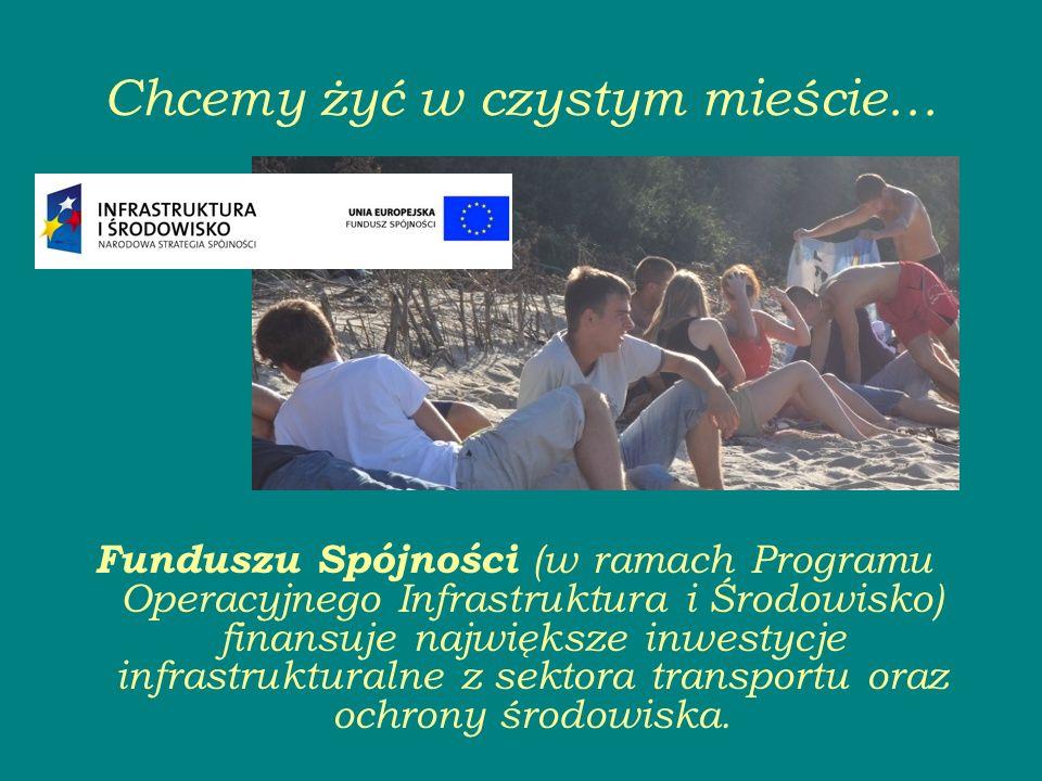 Chcemy żyć w czystym mieście… Funduszu Spójności (w ramach Programu Operacyjnego Infrastruktura i Środowisko) finansuje największe inwestycje infrastrukturalne z sektora transportu oraz ochrony środowiska.