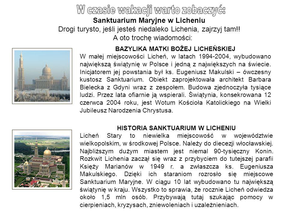 Sanktuarium Maryjne w Licheniu Drogi turysto, jeśli jesteś niedaleko Lichenia, zajrzyj tam!! A oto trochę wiadomości: BAZYLIKA MATKI BOŻEJ LICHEŃSKIEJ