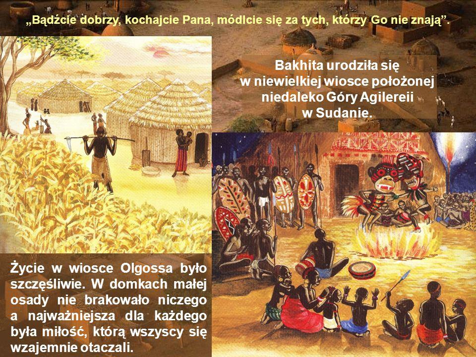 Bądźcie dobrzy, kochajcie Pana, módlcie się za tych, którzy Go nie znają. Bakhita urodziła się w niewielkiej wiosce położonej niedaleko Góry Agilereii
