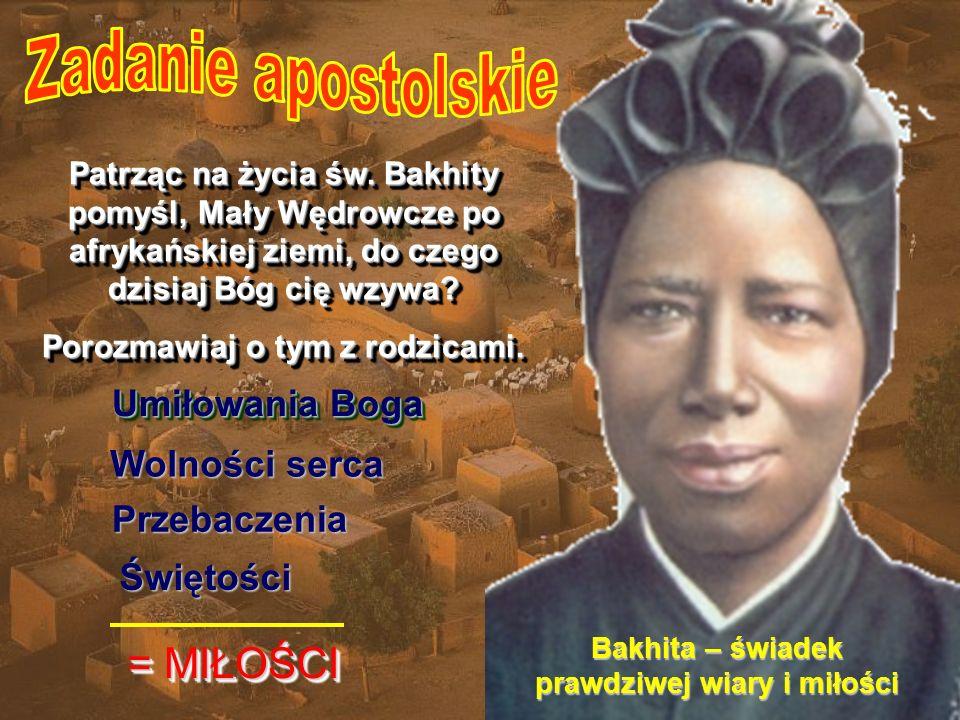Bakhita – świadek prawdziwej wiary i miłości Patrząc na życia św. Bakhity pomyśl, Mały Wędrowcze po afrykańskiej ziemi, do czego dzisiaj Bóg cię wzywa
