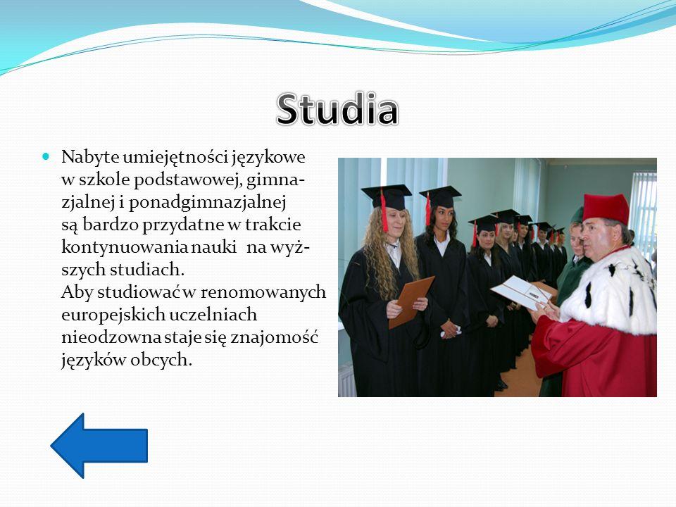 Nabyte umiejętności językowe w szkole podstawowej, gimna- zjalnej i ponadgimnazjalnej są bardzo przydatne w trakcie kontynuowania nauki na wyż- szych studiach.