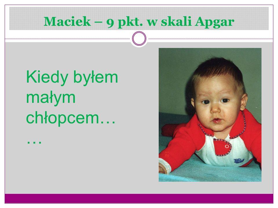 Maciek – 9 pkt. w skali Apgar Kiedy byłem małym chłopcem… …